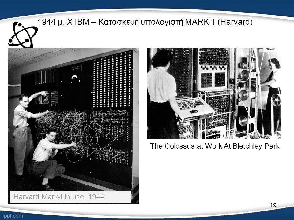 19 1944 μ. Χ IBM – Κατασκευή υπολογιστή MARK 1 (Harvard) Harvard Mark-I in use, 1944 The Colossus at Work At Bletchley Park
