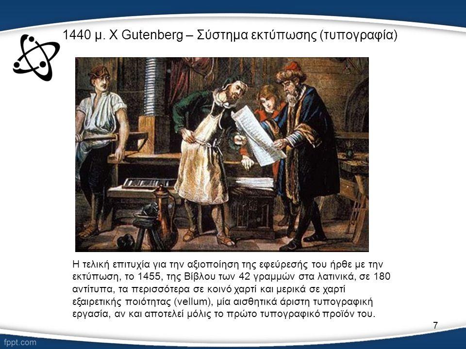 7 1440 μ. Χ Gutenberg – Σύστημα εκτύπωσης (τυπογραφία) Η τελική επιτυχία για την αξιοποίηση της εφεύρεσής του ήρθε με την εκτύπωση, το 1455, της Βίβλο