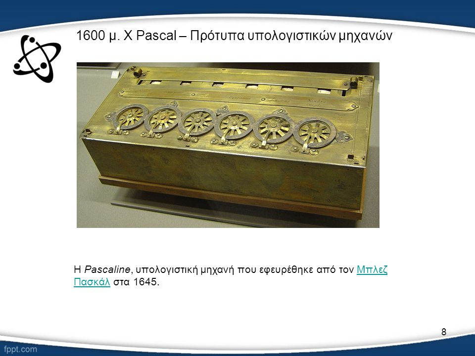8 1600 μ. Χ Pascal – Πρότυπα υπολογιστικών μηχανών H Pascaline, υπολογιστική μηχανή που εφευρέθηκε από τον Μπλεζ Πασκάλ στα 1645.Μπλεζ Πασκάλ