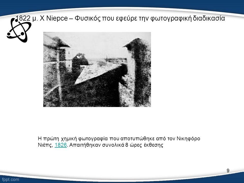 9 1822 μ. Χ Niepce – Φυσικός που εφεύρε την φωτογραφική διαδικασία Η πρώτη χημική φωτογραφία που αποτυπώθηκε από τον Νικηφόρο Νιέπς, 1826. Απαιτήθηκαν