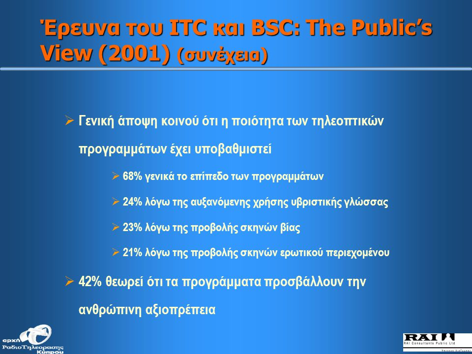 Έρευνα του ITC και BSC: The Public's View (2001) (συνέχεια)  Γενική άποψη κοινού ότι η ποιότητα των τηλεοπτικών προγραμμάτων έχει υποβαθμιστεί  68% γενικά το επίπεδο των προγραμμάτων  24% λόγω της αυξανόμενης χρήσης υβριστικής γλώσσας  23% λόγω της προβολής σκηνών βίας  21% λόγω της προβολής σκηνών ερωτικού περιεχομένου  42% θεωρεί ότι τα προγράμματα προσβάλλουν την ανθρώπινη αξιοπρέπεια
