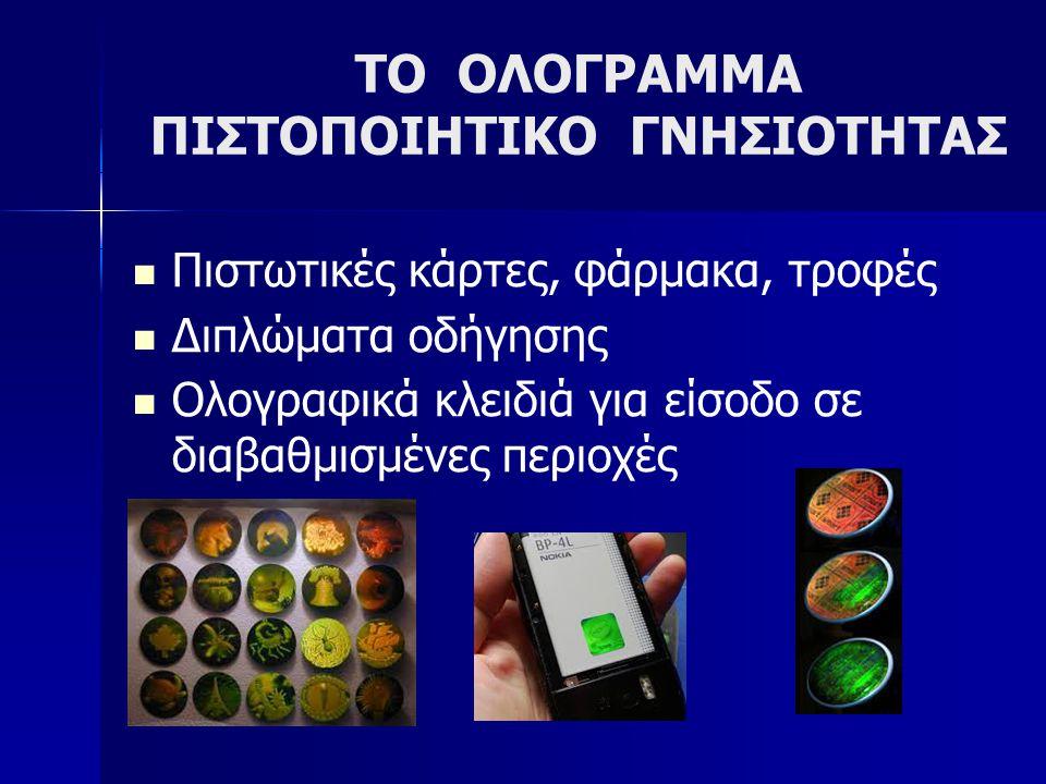 ΤΟ ΟΛΟΓΡΑΜΜΑ ΠΙΣΤΟΠΟΙΗΤΙΚΟ ΓΝΗΣΙΟΤΗΤΑΣ  Πιστωτικές κάρτες, φάρμακα, τροφές  Διπλώματα οδήγησης  Ολογραφικά κλειδιά για είσοδο σε διαβαθμισμένες περ