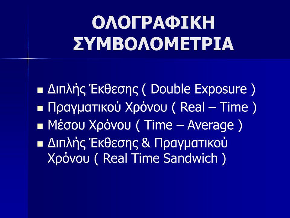 ΟΛΟΓΡΑΦΙΚΗ ΣΥΜΒΟΛΟΜΕΤΡΙΑ  Διπλής Έκθεσης ( Double Exposure )  Πραγματικού Χρόνου ( Real – Time )  Μέσου Χρόνου ( Time – Average )  Διπλής Έκθεσης