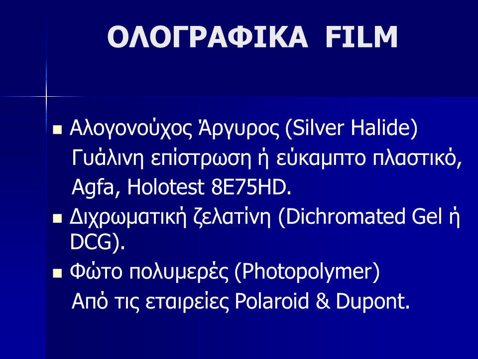 ΟΛΟΓΡΑΦΙΚΑ FILM  Αλογονούχος Άργυρος (Silver Halide) Γυάλινη επίστρωση ή εύκαμπτο πλαστικό, Agfa, Holotest 8E75HD.  Διχρωματική ζελατίνη (Dichromate