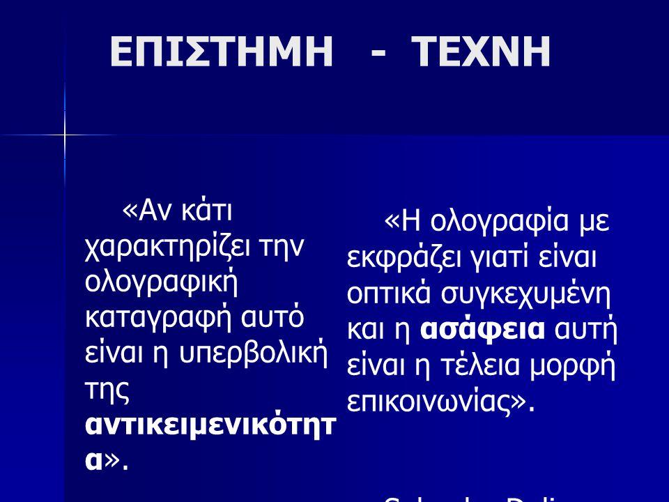 ΕΠΙΣΤΗΜΗ - ΤΕΧΝΗ «Αν κάτι χαρακτηρίζει την ολογραφική καταγραφή αυτό είναι η υπερβολική της αντικειμενικότητ α». Y. Denisyuk, Διαλέξεις, Leningrad, 19