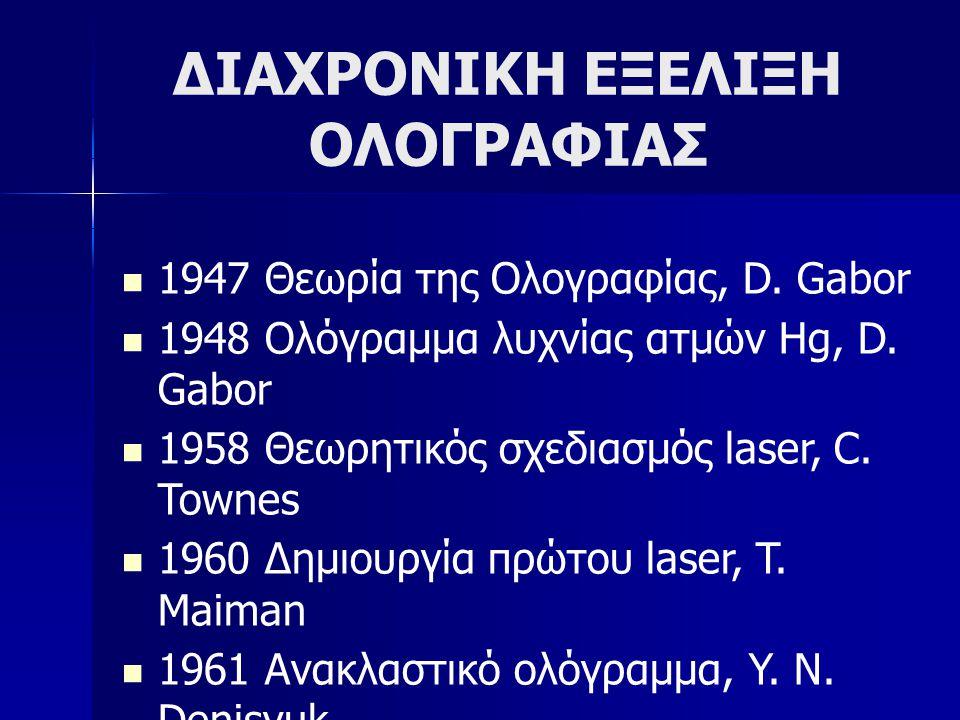 ΔΙΑΧΡΟΝΙΚΗ ΕΞΕΛΙΞΗ ΟΛΟΓΡΑΦΙΑΣ  1947 Θεωρία της Ολογραφίας, D. Gabor  1948 Ολόγραμμα λυχνίας ατμών Hg, D. Gabor  1958 Θεωρητικός σχεδιασμός laser, C