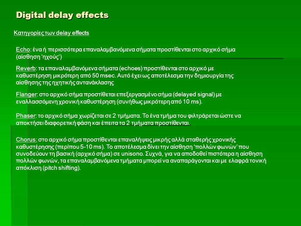 Digital delay effects Κατηγορίες των delay effects Echo: ένα ή περισσότερα επαναλαμβανόμενα σήματα προστίθενται στο αρχικό σήμα (αίσθηση 'ηχούς') Reverb: τα επαναλαμβανόμενα σήματα (echoes) προστίθενται στο αρχικό με καθυστέρηση μικρότερη από 50 msec.