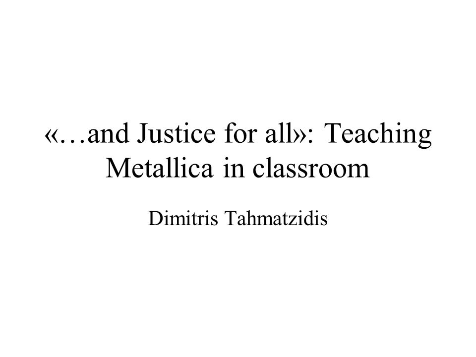 «…and Justice for all»: Teaching Metallica in classroom Dimitris Tahmatzidis