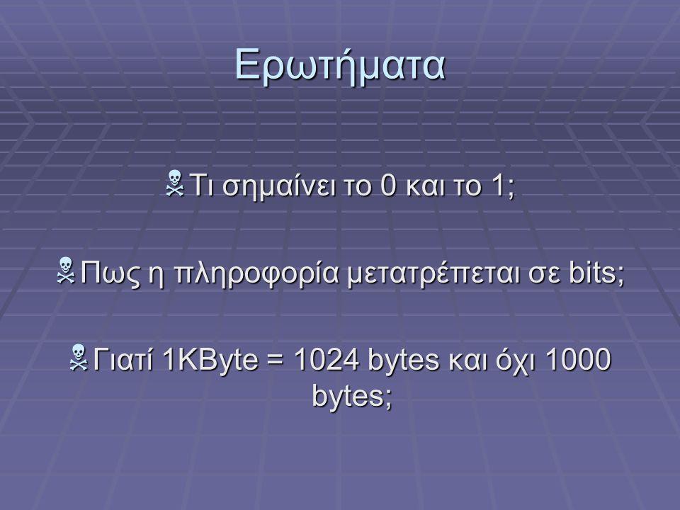 Ερωτήματα  Τι σημαίνει το 0 και το 1;  Πως η πληροφορία μετατρέπεται σε bits;  Γιατί 1KByte = 1024 bytes και όχι 1000 bytes;