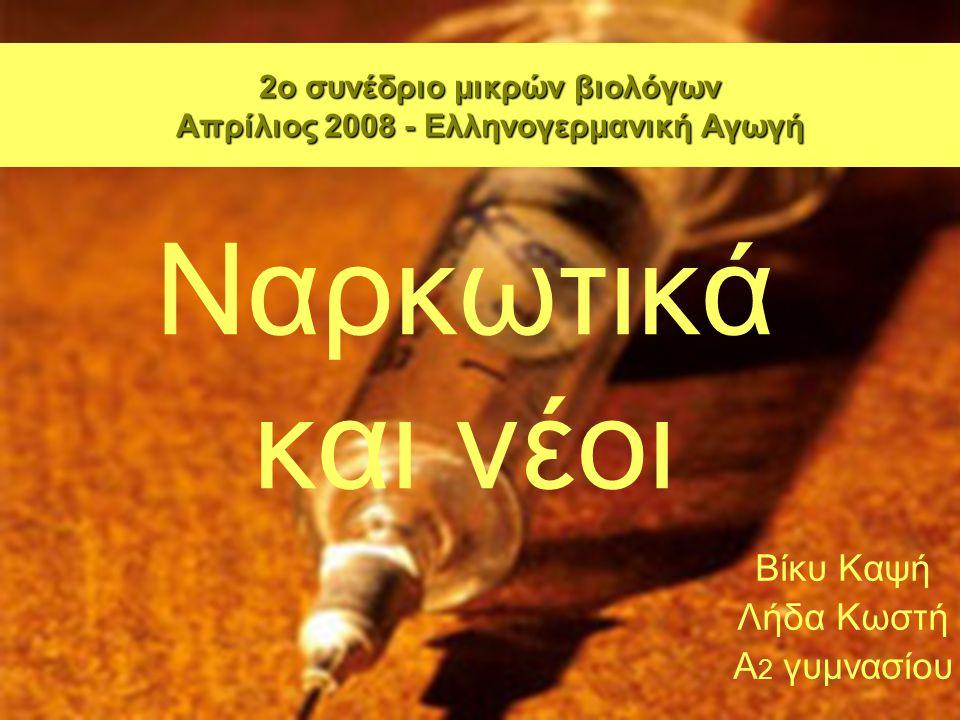 Ναρκωτικά και νέοι Βίκυ Καψή Λήδα Κωστή Α 2 γυμνασίου 2ο συνέδριο μικρών βιολόγων Απρίλιος 2008 - Ελληνογερμανική Αγωγή