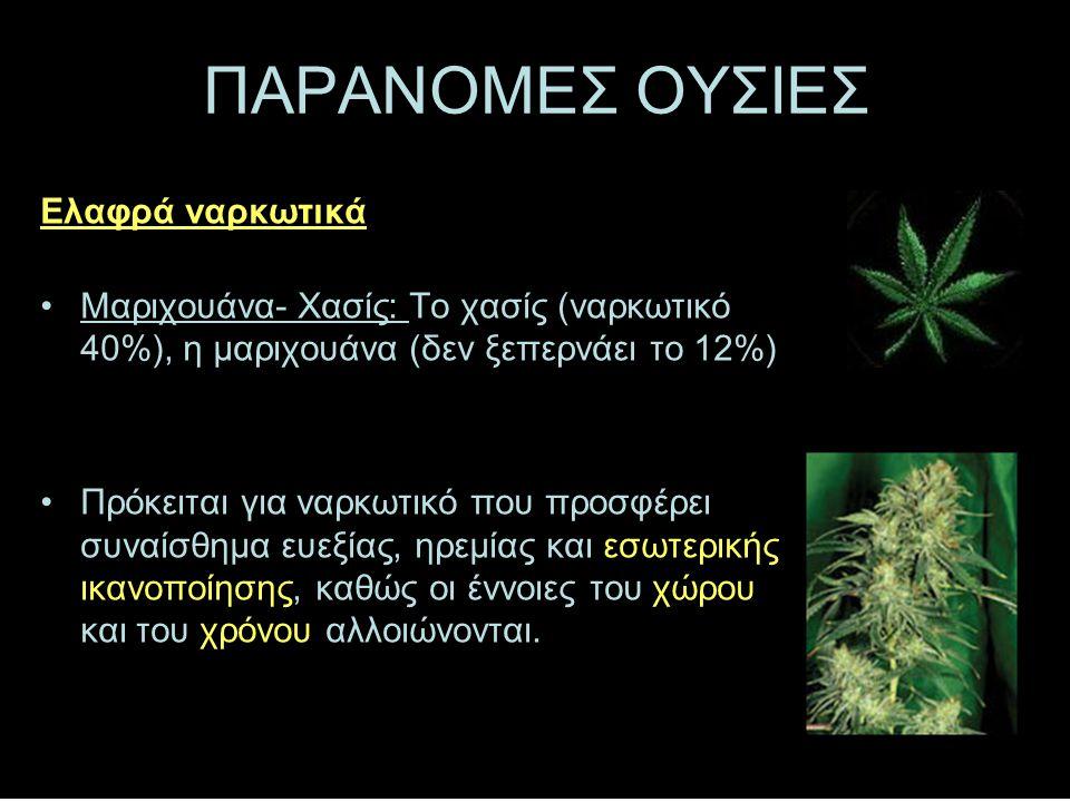 ΠΑΡΑΝΟΜΕΣ ΟΥΣΙΕΣ Ελαφρά ναρκωτικά •Μ•Μαριχουάνα- Χασίς: Το χασίς (ναρκωτικό 40%), η μαριχουάνα (δεν ξεπερνάει το 12%) •Π•Πρόκειται για ναρκωτικό που προσφέρει συναίσθημα ευεξίας, ηρεμίας και εσωτερικής ικανοποίησης, καθώς οι έννοιες του χώρου και του χρόνου αλλοιώνονται.