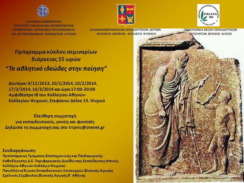 Το αθλητικό ιδεώδες στην ποίηση Πρόγραμμα κύκλου σεμιναρίων διάρκειας 15 ωρών Δευτέρα: 9/12/2013, 20/1/2014, 10/2/2014, 17/2/2014, 10/3/2014 και ώρα 17:00-20:00 Αμφιθέατρο ΙΒ του Κολλεγίου Αθηνών- Κολλεγίου Ψυχικού, Στεφάνου Δέλτα 15, Ψυχικό Ελεύθερη συμμετοχή για εκπαιδευτικούς, γονείς και φοιτητές Δηλώστε τη συμμετοχή σας στο tripnic@otenet.gr ΕΛΛΗΝΟΑΜΕΡΙΚΑΝΙΚΟΝ ΕΚΠΑΙΔΕΥΤΙΚΟΝ ΙΔΡΥΜΑ ΚΟΛΛΕΓΙΟ ΑΘΗΝΩΝ - ΚΟΛΛΕΓΙΟ ΨΥΧΙΚΟΥ ΠΑΝΕΛΛΗΝΙΑ ΕΝΩΣΗ ΕΚΠΑΙΔΕΥΤΙΚΩΝ ΛΕΙΤΟΥΡΓΩΝ ΦΥΣΙΚΗΣ ΑΓΩΓΗΣ Συνδιοργάνωση: Προϊστάμενος Τμήματος Επιστημονικής και Παιδαγωγικής Καθοδήγησης Δ.Ε.
