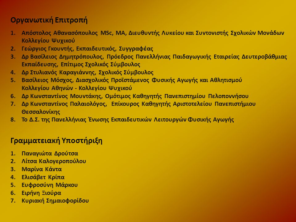 Επιστημονική Επιτροπή-Εισηγητές 1.Δρ Θεοδούλη Αλεξιάδου, Εκπαιδευτικός 2.Γεώργιος Γκουντής, Εκπαιδευτικός 3.Δρ Μαρία Γνησίου, Εκπαιδευτικός 4.Δρ Παναγιώτης Δαμάσκος, Επίτιμος Σχολικός Σύμβουλος 5.Αφροδίτη Δαφέρμου Msc, Εκπαιδευτικός 6.Δρ Βασίλειος Δημητρόπουλος, Πρόεδρος Πανελλήνιας Παιδαγωγικής Εταιρείας Δευτεροβάθμιας Εκπαίδευσης, Επίτιμος Σχολικός Σύμβουλος 7.Δρ Στυλιανός Καραγιάννης, Σχολικός Σύμβουλος 8.Δρ Μιχάλης Καραχάλιος, Εκπαιδευτικός 9.Δρ Κατερίνα Μανδρώνη, Εκπαιδευτικός 10.Δρ Κωνσταντίνος Μουντάκης, Ομότιμος Καθηγητής Πανεπιστημίου Πελοποννήσου 11.Σοφία Μπεκρή ΜPhil, Εκπαιδευτικός 12.Νικολέττα Μπελεχρή, Εκπαιδευτικός 13.Δρ Κωνσταντίνος Παλαιολόγος, Επίκουρος Καθηγητής Αριστοτελείου Πανεπιστήμιου Θεσσαλονίκης 14.Δρ Ιορδάνης Παπαδόπουλος, Εκπαιδευτικός, Συντονιστής Ιστορίας και Κοινωνικών σπουδών Κολλεγίου Ψυχικού 15.Δρ Ασπασία Παπαναστασίου, Εκπαιδευτικός 16.Δρ Ασπασία Παυλοπούλου, Εκπαιδευτικός, Διδάσκουσα Πανεπιστημίου Πελοποννήσου 17.Σπυρίδων Ταλιέρης Msc, Εκπαιδευτικός 18.Ιωάννα Τριπουλά Msc, Φιλόλογος 19.Τριανταφυλλιά Φυντανίδου, Εκπαιδευτικός 20.Δρ Νικόλαος Τριπόδης, Πρόεδρος Πανελλήνιας Ένωσης Εκπαιδευτικών Λειτουργών Φυσικής Αγωγής, Σχολικός Σύμβουλος