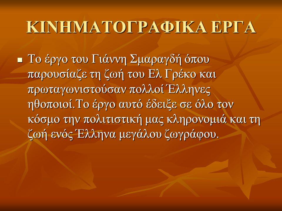 ΚΙΝΗΜΑΤΟΓΡΑΦΙΚΑ ΕΡΓΑ  Το έργο του Γιάννη Σμαραγδή όπου παρουσίαζε τη ζωή του Ελ Γρέκο και πρωταγωνιστούσαν πολλοί Έλληνες ηθοποιοί.Το έργο αυτό έδειξ