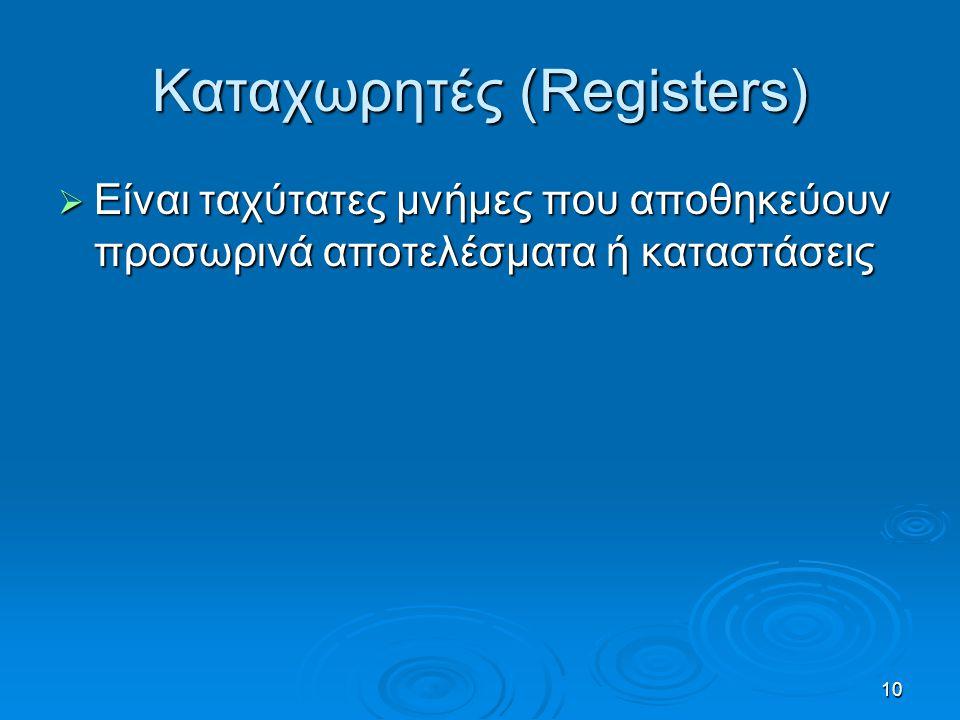 10 Καταχωρητές (Registers)  Είναι ταχύτατες μνήμες που αποθηκεύουν προσωρινά αποτελέσματα ή καταστάσεις