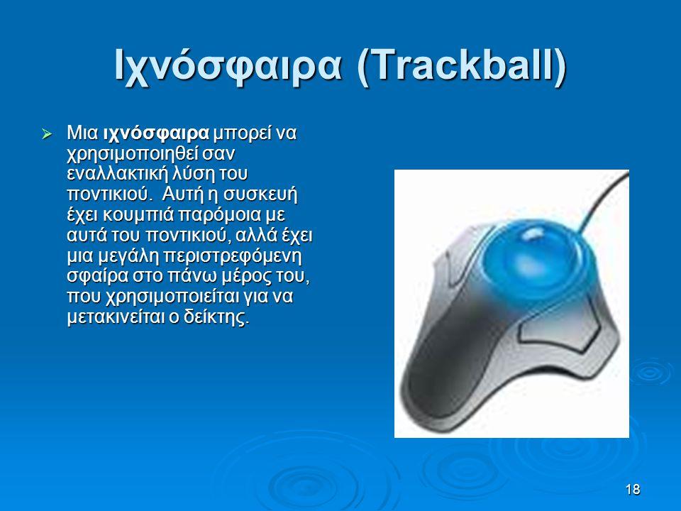 18 Ιχνόσφαιρα (Trackball)  Μια ιχνόσφαιρα μπορεί να χρησιμοποιηθεί σαν εναλλακτική λύση του ποντικιού. Αυτή η συσκευή έχει κουμπιά παρόμοια με αυτά τ