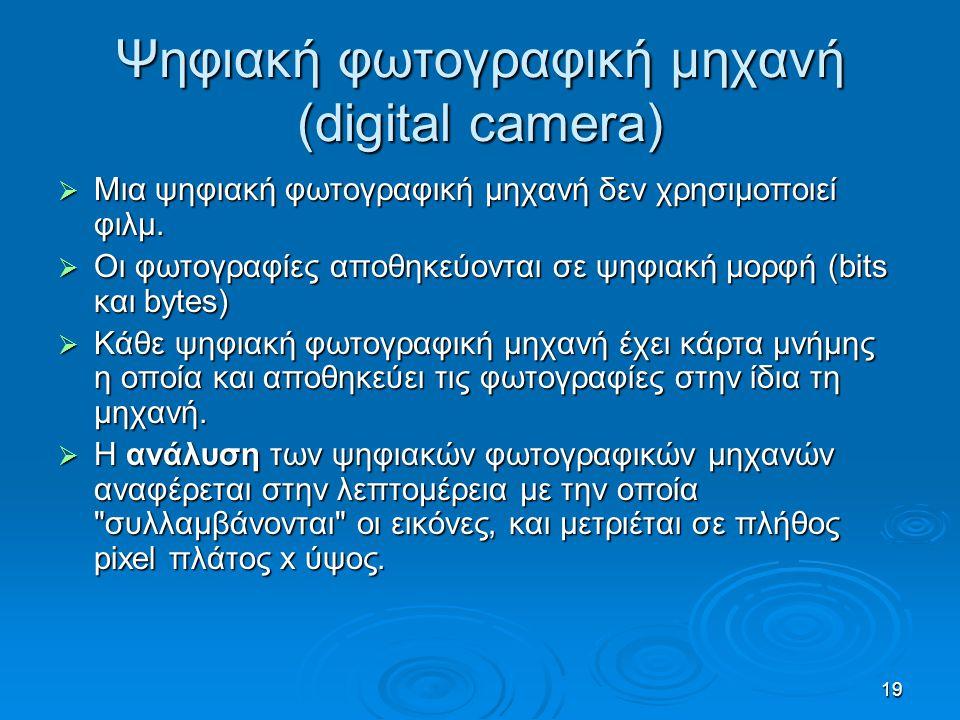 19 Ψηφιακή φωτογραφική μηχανή (digital camera)  Μια ψηφιακή φωτογραφική μηχανή δεν χρησιμοποιεί φιλμ.  Οι φωτογραφίες αποθηκεύονται σε ψηφιακή μορφή