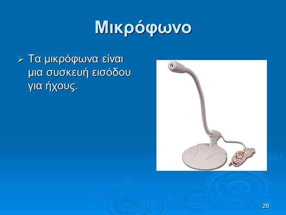 20 Μικρόφωνο  Τα μικρόφωνα είναι μια συσκευή εισόδου για ήχους.
