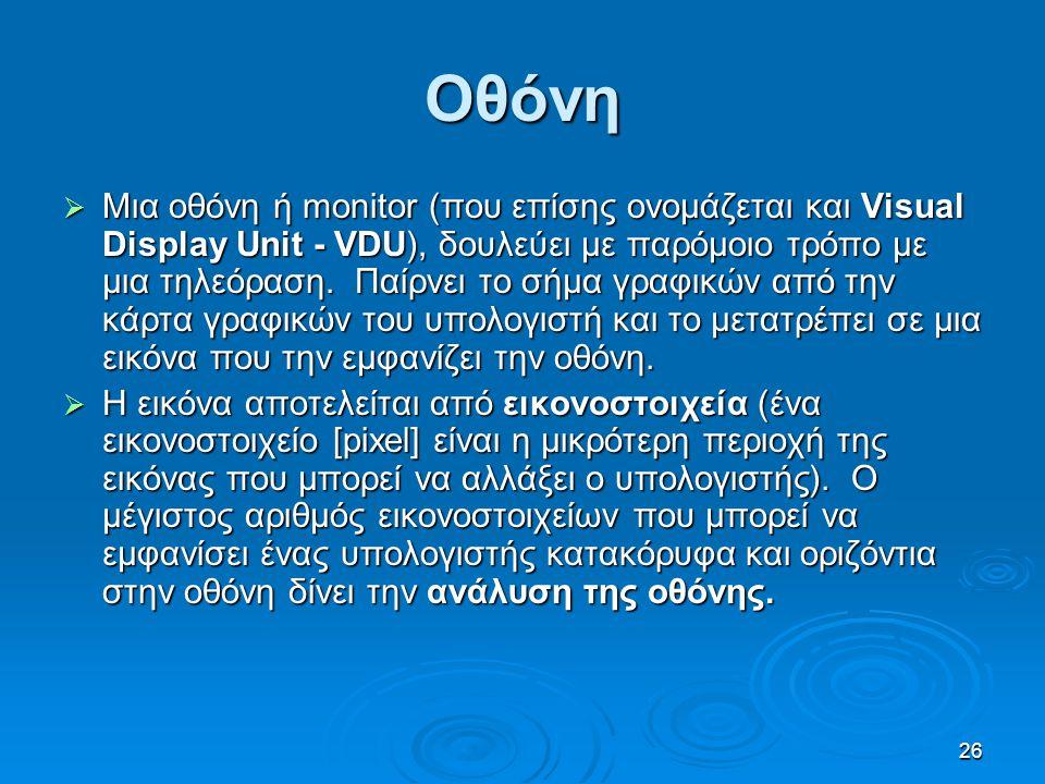 26 Οθόνη  Μια οθόνη ή monitor (που επίσης ονομάζεται και Visual Display Unit - VDU), δουλεύει με παρόμοιο τρόπο με μια τηλεόραση. Παίρνει το σήμα γρα