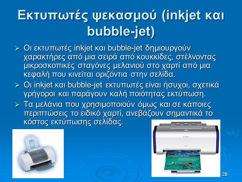 28 Εκτυπωτές ψεκασμού (inkjet και bubble-jet)  Οι εκτυπωτές inkjet και bubble-jet δημιουργούν χαρακτήρες από μια σειρά από κουκκίδες, στέλνοντας μικρ