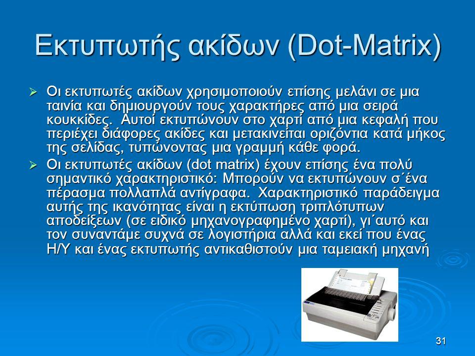 31 Εκτυπωτής ακίδων (Dot-Matrix)  Οι εκτυπωτές ακίδων χρησιμοποιούν επίσης μελάνι σε μια ταινία και δημιουργούν τους χαρακτήρες από μια σειρά κουκκίδ