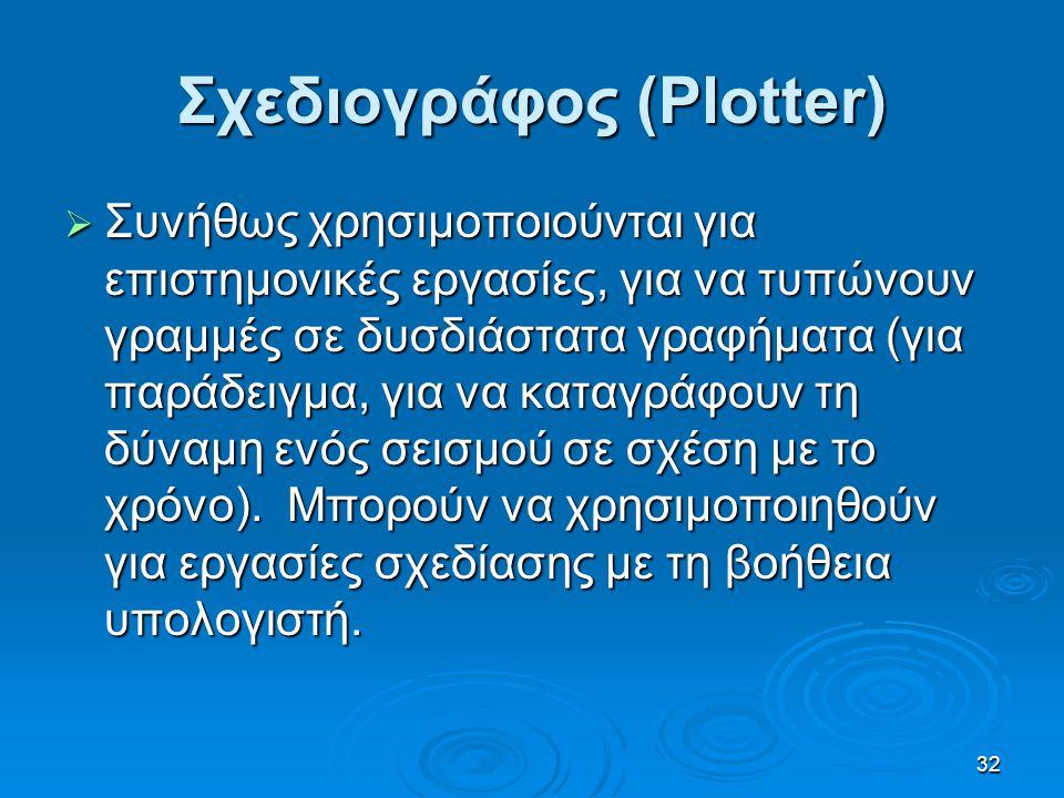 32 Σχεδιογράφος (Plotter)  Συνήθως χρησιμοποιούνται για επιστημονικές εργασίες, για να τυπώνουν γραμμές σε δυσδιάστατα γραφήματα (για παράδειγμα, για