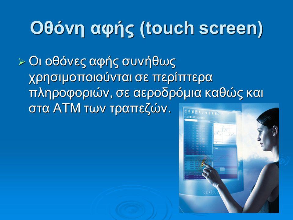 35 Οθόνη αφής (touch screen)  Οι οθόνες αφής συνήθως χρησιμοποιούνται σε περίπτερα πληροφοριών, σε αεροδρόμια καθώς και στα ΑΤΜ των τραπεζών.