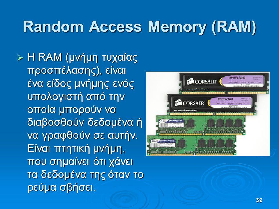 39 Random Access Memory (RAM)  H RAM (μνήμη τυχαίας προσπέλασης), είναι ένα είδος μνήμης ενός υπολογιστή από την οποία μπορούν να διαβασθούν δεδομένα