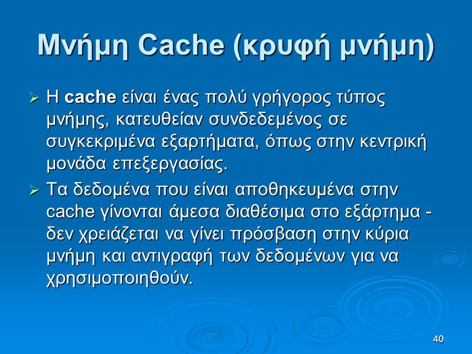 40 Μνήμη Cache (κρυφή μνήμη)  Η cache είναι ένας πολύ γρήγορος τύπος μνήμης, κατευθείαν συνδεδεμένος σε συγκεκριμένα εξαρτήματα, όπως στην κεντρική μ