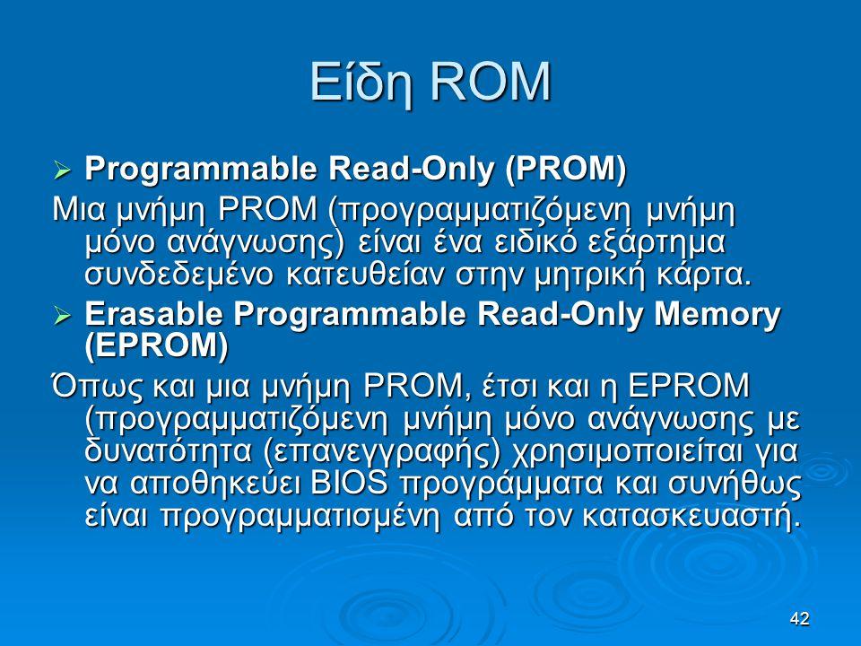 42 Είδη ROM  Programmable Read-Only (PROM) Μια μνήμη PROM (προγραμματιζόμενη μνήμη μόνο ανάγνωσης) είναι ένα ειδικό εξάρτημα συνδεδεμένο κατευθείαν σ