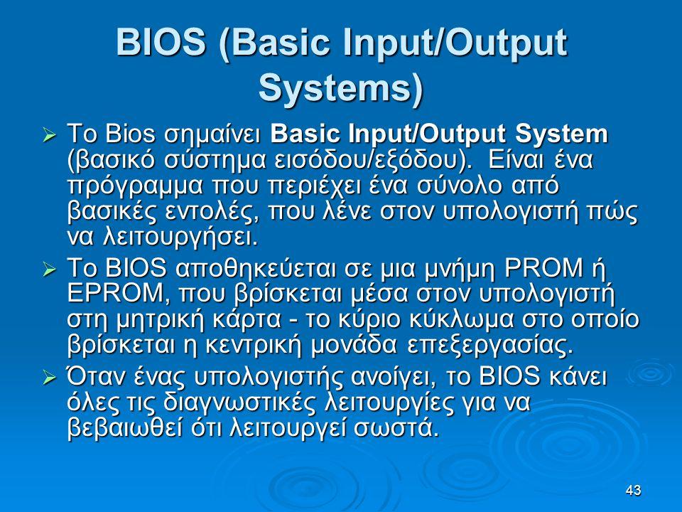 43 BIOS (Basic Input/Output Systems)  Το Bios σημαίνει Basic Input/Output System (βασικό σύστημα εισόδου/εξόδου). Είναι ένα πρόγραμμα που περιέχει έν