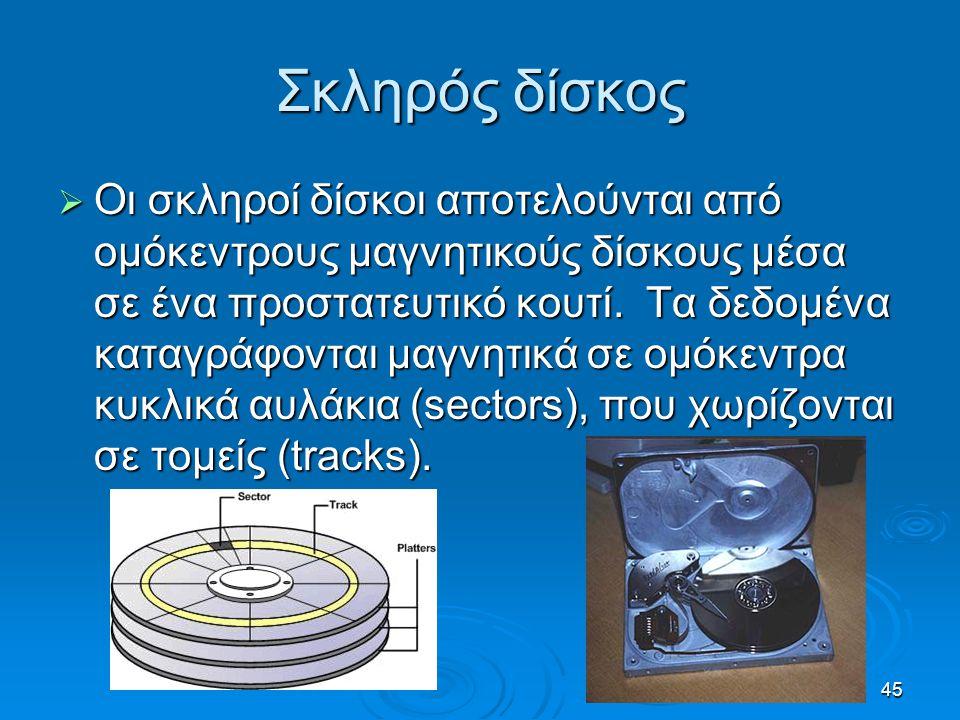 45 Σκληρός δίσκος  Οι σκληροί δίσκοι αποτελούνται από ομόκεντρους μαγνητικούς δίσκους μέσα σε ένα προστατευτικό κουτί. Τα δεδομένα καταγράφονται μαγν