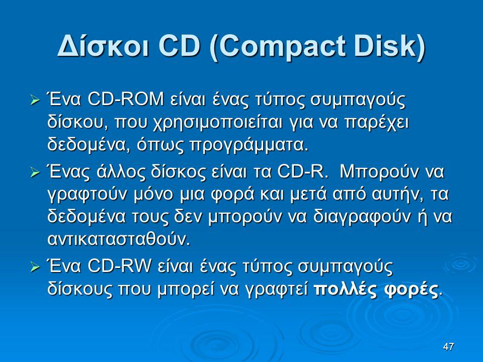 47 Δίσκοι CD (Compact Disk)  Ένα CD-ROM είναι ένας τύπος συμπαγούς δίσκου, που χρησιμοποιείται για να παρέχει δεδομένα, όπως προγράμματα.  Ένας άλλο