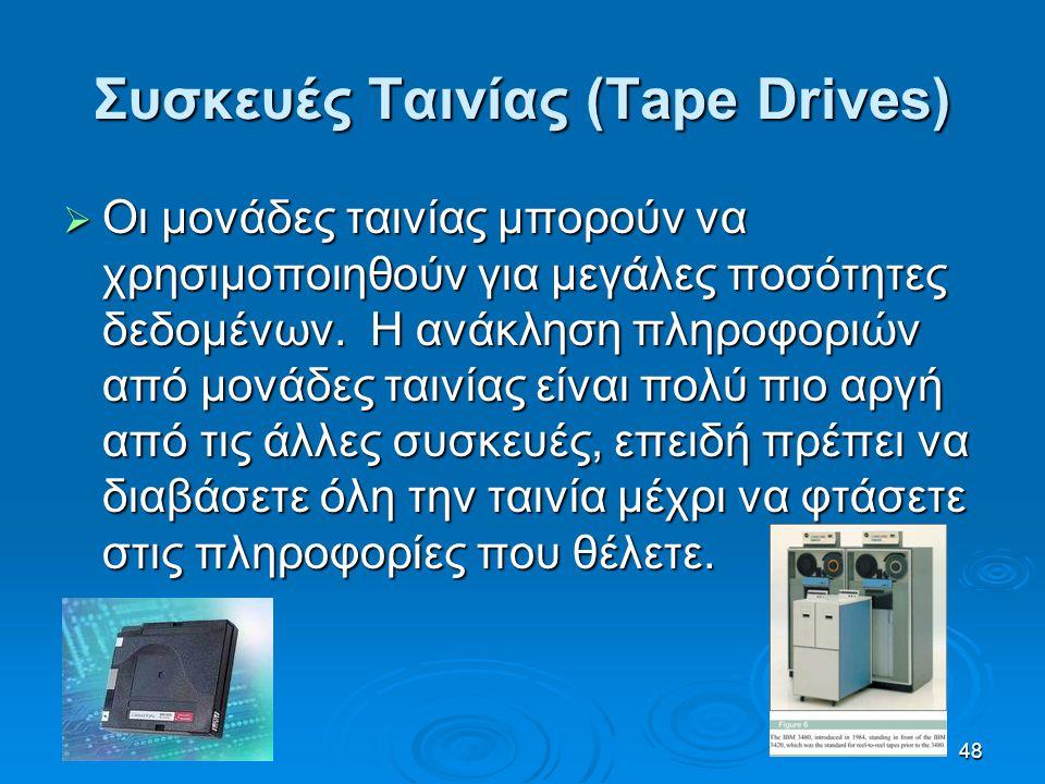 48 Συσκευές Ταινίας (Tape Drives)  Οι μονάδες ταινίας μπορούν να χρησιμοποιηθούν για μεγάλες ποσότητες δεδομένων. Η ανάκληση πληροφοριών από μονάδες