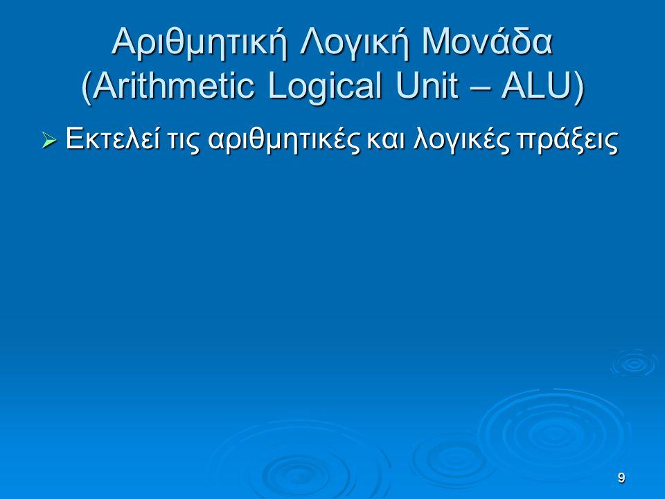 9 Αριθμητική Λογική Μονάδα (Arithmetic Logical Unit – ALU)  Εκτελεί τις αριθμητικές και λογικές πράξεις