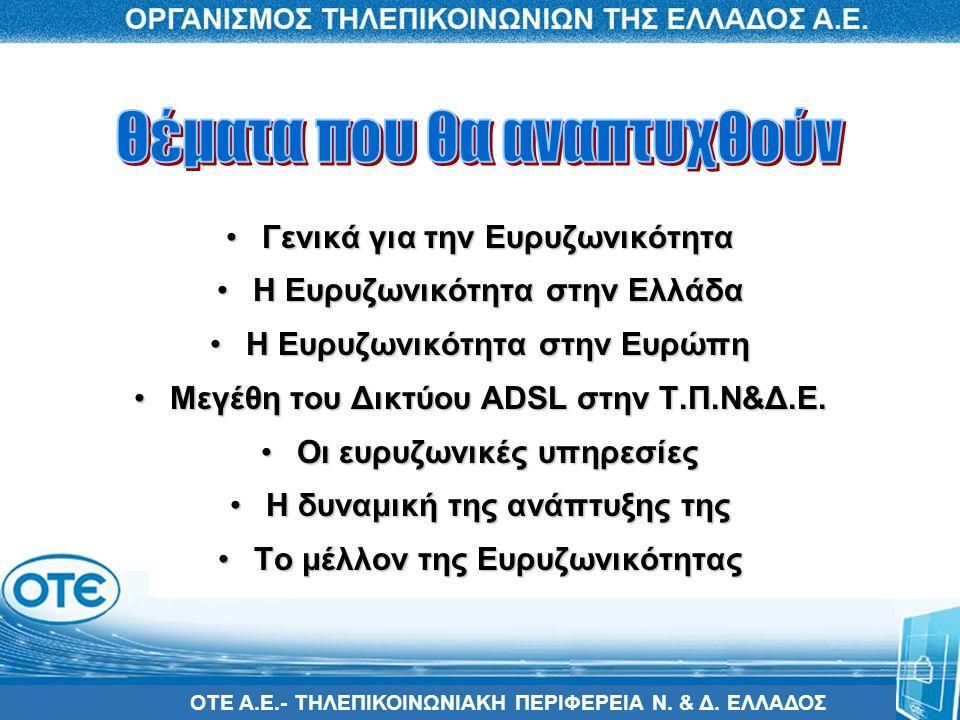 ΟΤΕ Α.Ε.- ΤΗΛΕΠΙΚΟΙΝΩΝΙΑΚΗ ΠΕΡΙΦΕΡΕΙΑ Ν. & Δ. ΕΛΛΑΔΟΣ •Γενικά για την Ευρυζωνικότητα •Η Ευρυζωνικότητα στην Ελλάδα •Η Ευρυζωνικότητα στην Ευρώπη •Μεγέ
