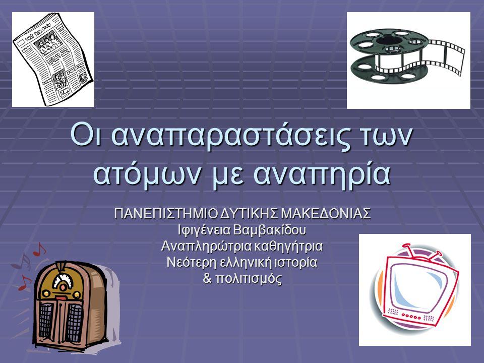 Οι αναπαραστάσεις των ατόμων με αναπηρία ΠΑΝΕΠΙΣΤΗΜΙΟ ΔΥΤΙΚΗΣ ΜΑΚΕΔΟΝΙΑΣ Ιφιγένεια Βαμβακίδου Αναπληρώτρια καθηγήτρια Νεότερη ελληνική ιστορία & πολιτ