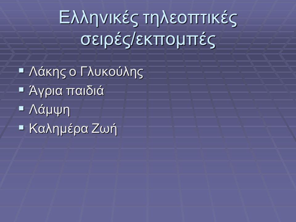 Ελληνικές τηλεοπτικές σειρές/εκπομπές  Λάκης ο Γλυκούλης  Άγρια παιδιά  Λάμψη  Καλημέρα Ζωή