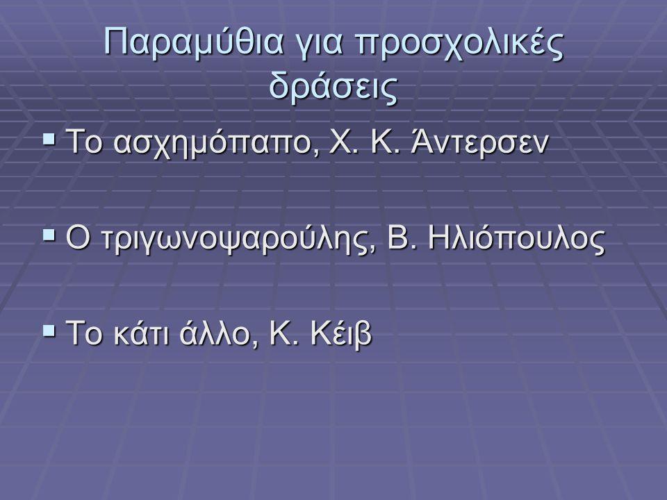 Παραμύθια για προσχολικές δράσεις  Το ασχημόπαπο, Χ. Κ. Άντερσεν  Ο τριγωνοψαρούλης, Β. Ηλιόπουλος  Το κάτι άλλο, Κ. Κέιβ