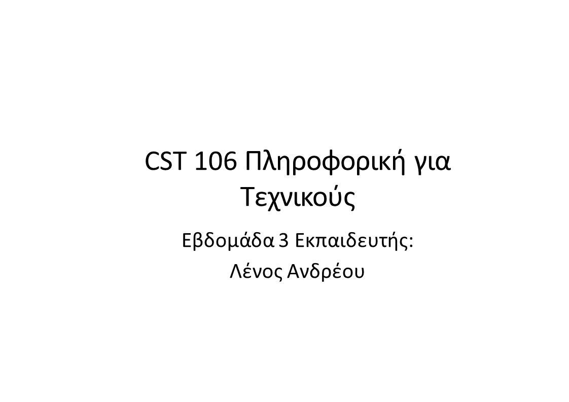 CST 106 Πληροφορική για Τεχνικούς Εβδομάδα 3 Εκπαιδευτής: Λένος Ανδρέου