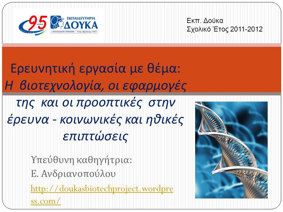 Υπεύθυνη καθηγήτρια : Ε. Ανδριανοπούλου http://doukasbiotechproject.wordpre ss.com/ Ερευνητική εργασία με θέμα : Η βιοτεχνολογία, οι εφαρμογές της και