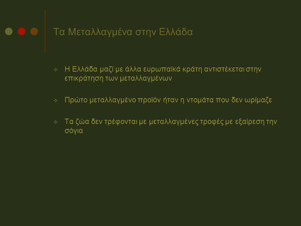 Τα Μεταλλαγμένα στην Ελλάδα  Η Ελλάδα μαζί με άλλα ευρωπαϊκά κράτη αντιστέκεται στην επικράτηση των μεταλλαγμένων  Πρώτο μεταλλαγμένο προϊόν ήταν η