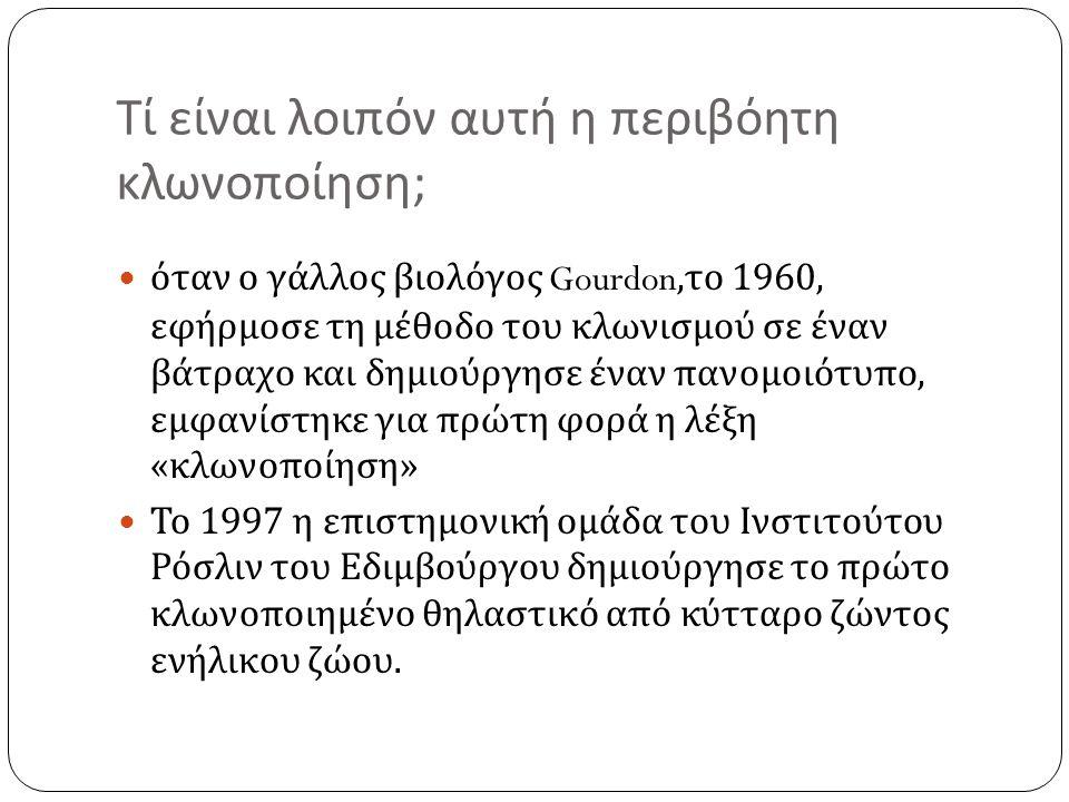 Τί είναι λοιπόν αυτή η περιβόητη κλωνοποίηση ;  όταν ο γάλλος βιολόγος Gourdon, το 1960, εφήρμοσε τη μέθοδο του κλωνισμού σε έναν βάτραχο και δημιούρ