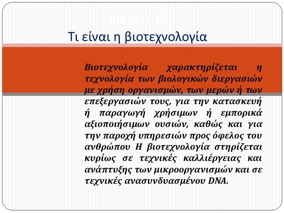 Βιοτεχνολογία χαρακτηρίζεται η τεχνολογία των βιολογικών διεργασιών με χρήση οργανισμών, των μερών ή των επεξεργασιών τους, για την κατασκευή ή παραγω