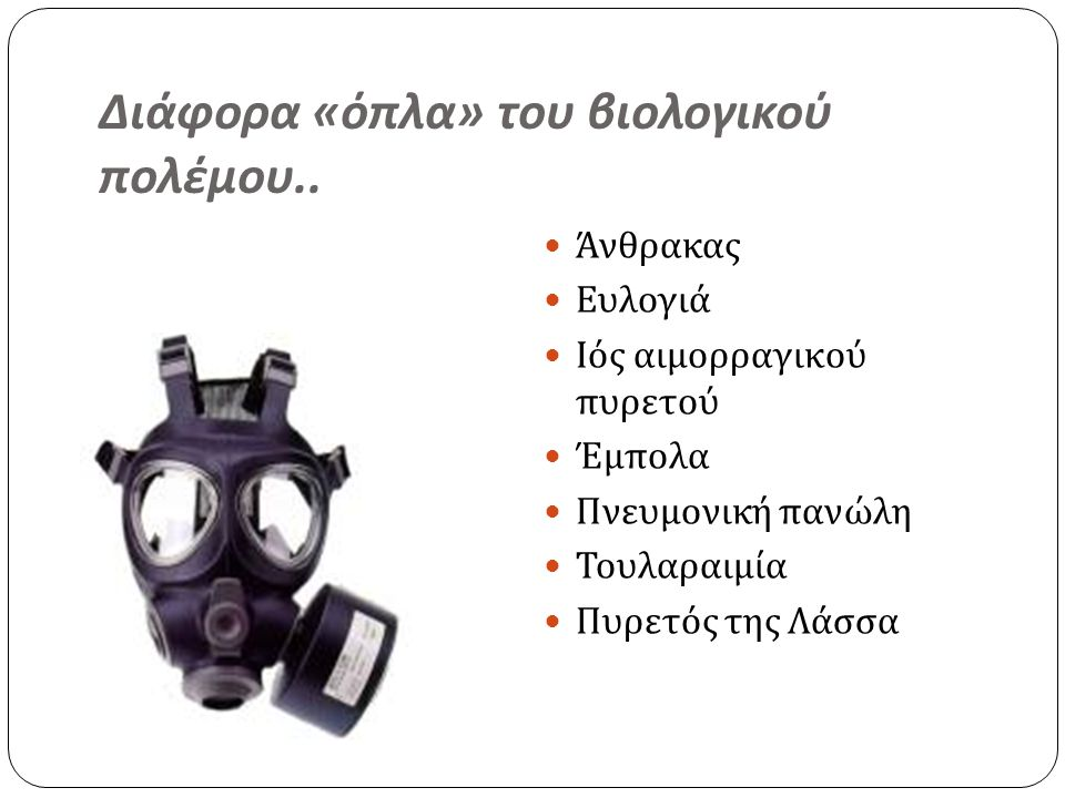 Διάφορα « όπλα » του βιολογικού πολέμου..  Άνθρακας  Ευλογιά  Ιός αιμορραγικού πυρετού  Έμπολα  Πνευμονική πανώλη  Τουλαραιμία  Πυρετός της Λάσ