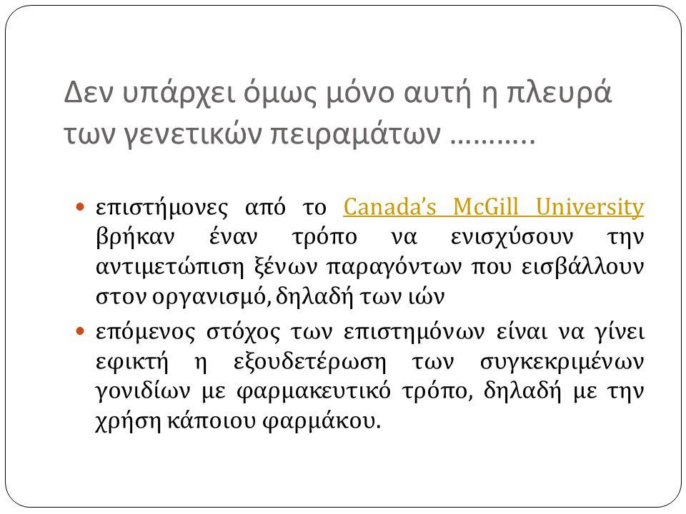 Δεν υπάρχει όμως μόνο αυτή η πλευρά των γενετικών πειραμάτων ………..  επιστήμονες από το Canada's McGill University βρήκαν έναν τρόπο να ενισχύσουν την