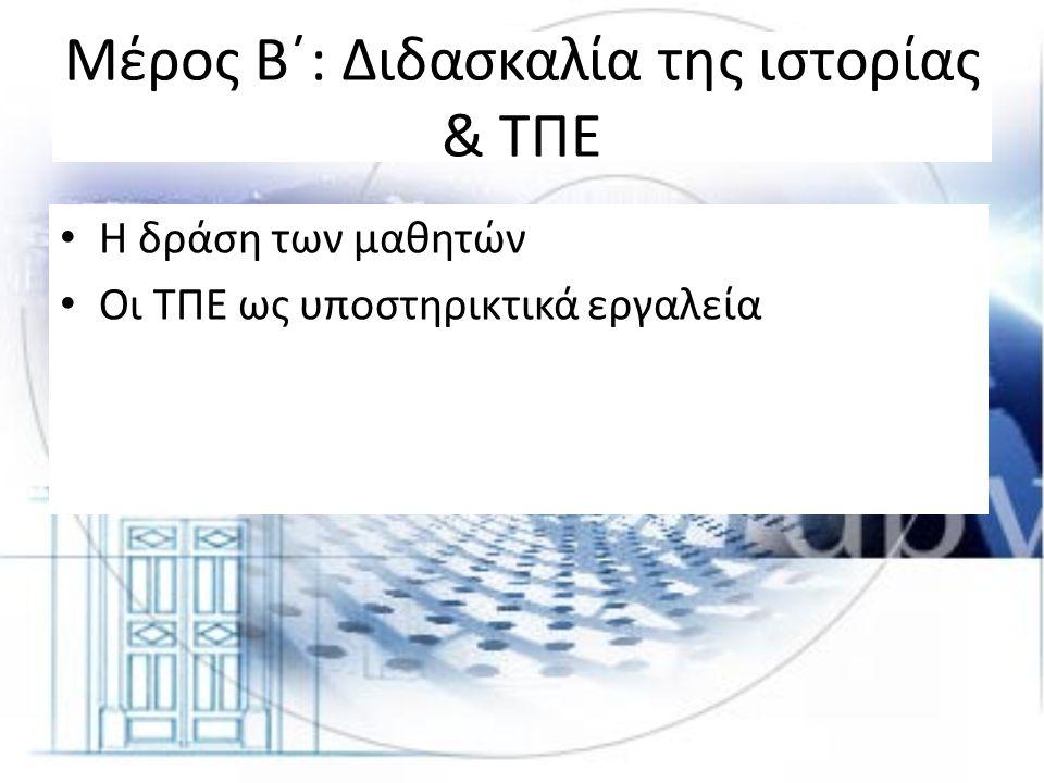 Μέρος Β΄: Διδασκαλία της ιστορίας & ΤΠΕ • Η δράση των μαθητών • Οι ΤΠΕ ως υποστηρικτικά εργαλεία
