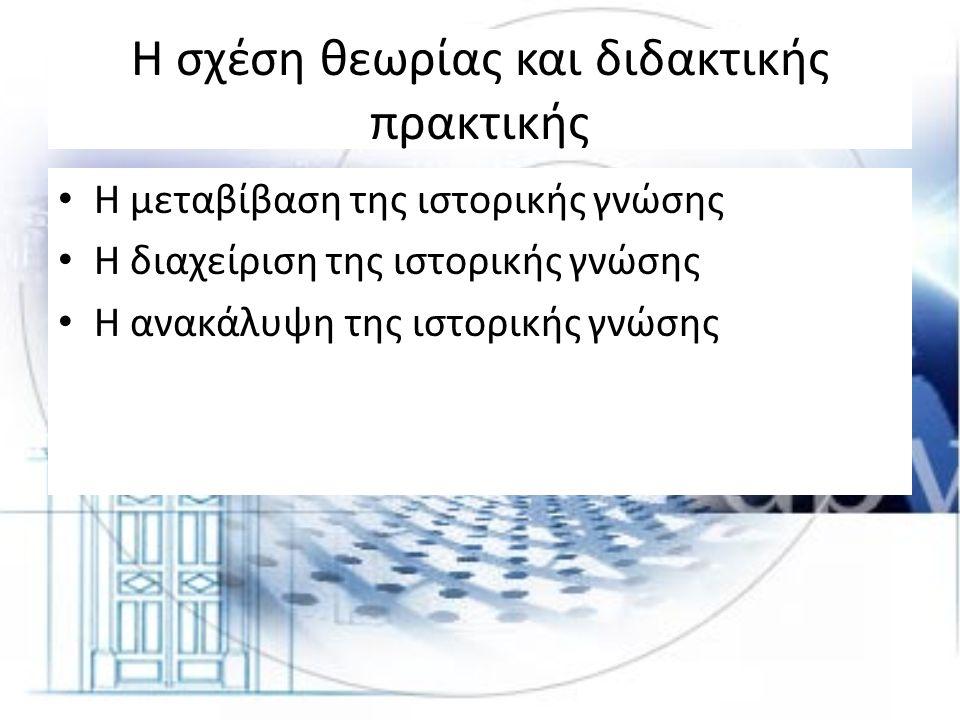 Η σχέση θεωρίας και διδακτικής πρακτικής • Η μεταβίβαση της ιστορικής γνώσης • Η διαχείριση της ιστορικής γνώσης • Η ανακάλυψη της ιστορικής γνώσης