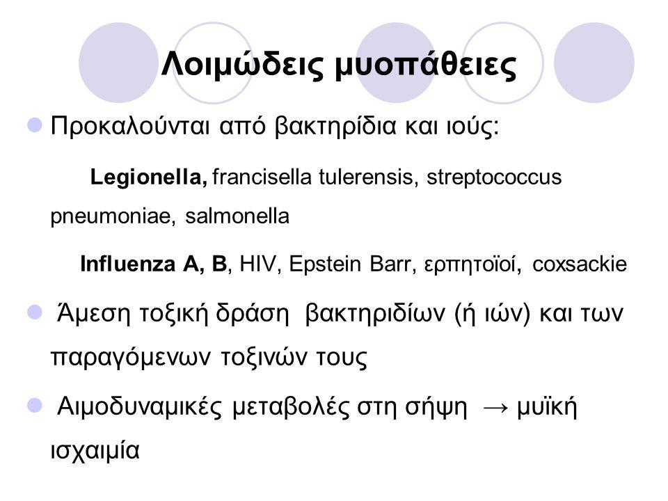 Λοιμώδεις μυοπάθειες  Προκαλούνται από βακτηρίδια και ιούς: Legionella, francisella tulerensis, streptococcus pneumoniae, salmonella Influenza A, B, HIV, Epstein Barr, ερπητοϊοί, coxsackie  Άμεση τοξική δράση βακτηριδίων (ή ιών) και των παραγόμενων τοξινών τους  Αιμοδυναμικές μεταβολές στη σήψη → μυϊκή ισχαιμία