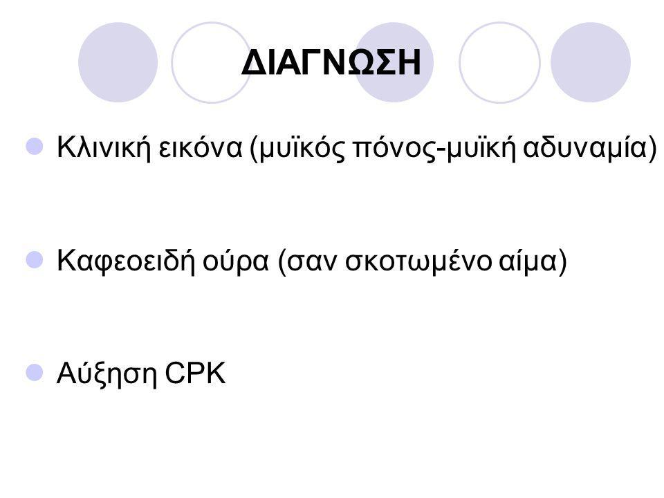 ΔΙΑΓΝΩΣΗ  Κλινική εικόνα (μυϊκός πόνος-μυϊκή αδυναμία)  Καφεοειδή ούρα (σαν σκοτωμένο αίμα)  Αύξηση CPK